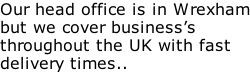 Our head office is in Wrexham but we cover business's throughout the UK with fast delivery times..