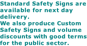 Standard Safety Signs are available for next day delivery. We also produce Custom Safety Signs and volume discounts with good terms for the public sector.